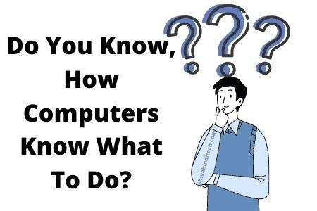 Do You Know, How Computers Know What To Do?